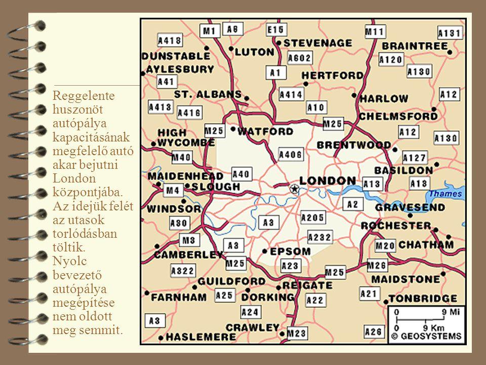 3 Reggelente huszonöt autópálya kapacitásának megfelelő autó akar bejutni London központjába. Az idejük felét az utasok torlódásban töltik. Nyolc beve