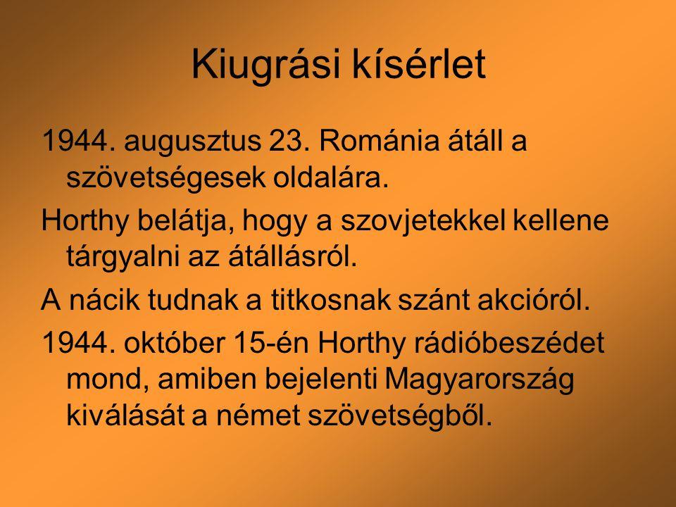 Kiugrási kísérlet 1944. augusztus 23. Románia átáll a szövetségesek oldalára. Horthy belátja, hogy a szovjetekkel kellene tárgyalni az átállásról. A n