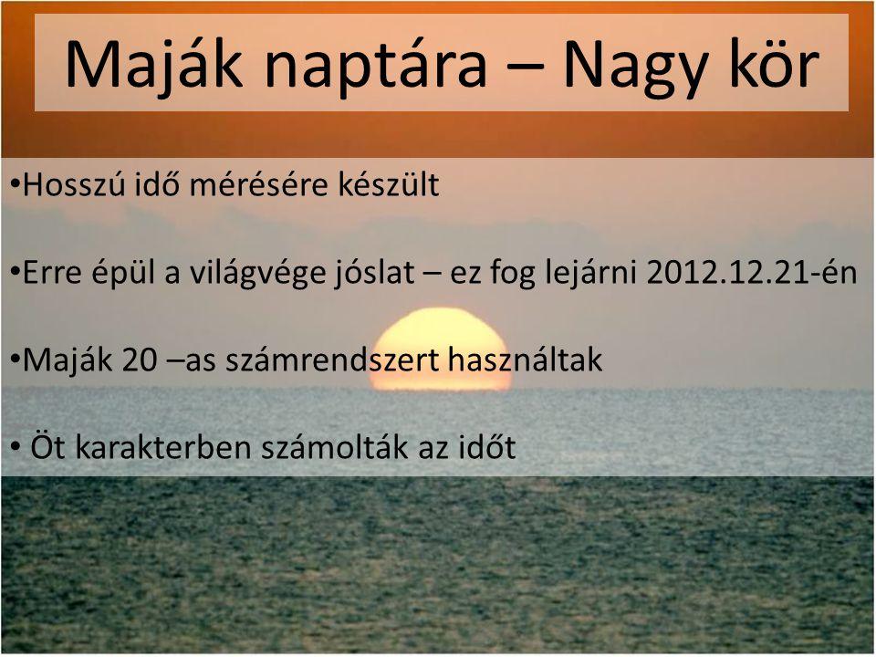 Maják naptára – Nagy kör • Hosszú idő mérésére készült • Erre épül a világvége jóslat – ez fog lejárni 2012.12.21-én • Maják 20 –as számrendszert használtak • Öt karakterben számolták az időt