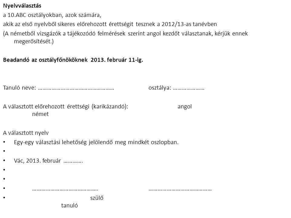 Nyelvválasztás a 10.ABC osztályokban, azok számára, akik az első nyelvből sikeres előrehozott érettségit tesznek a 2012/13-as tanévben (A németből vizsgázók a tájékozódó felmérések szerint angol kezdőt választanak, kérjük ennek megerősítését.) Beadandó az osztályfőnököknek 2013.