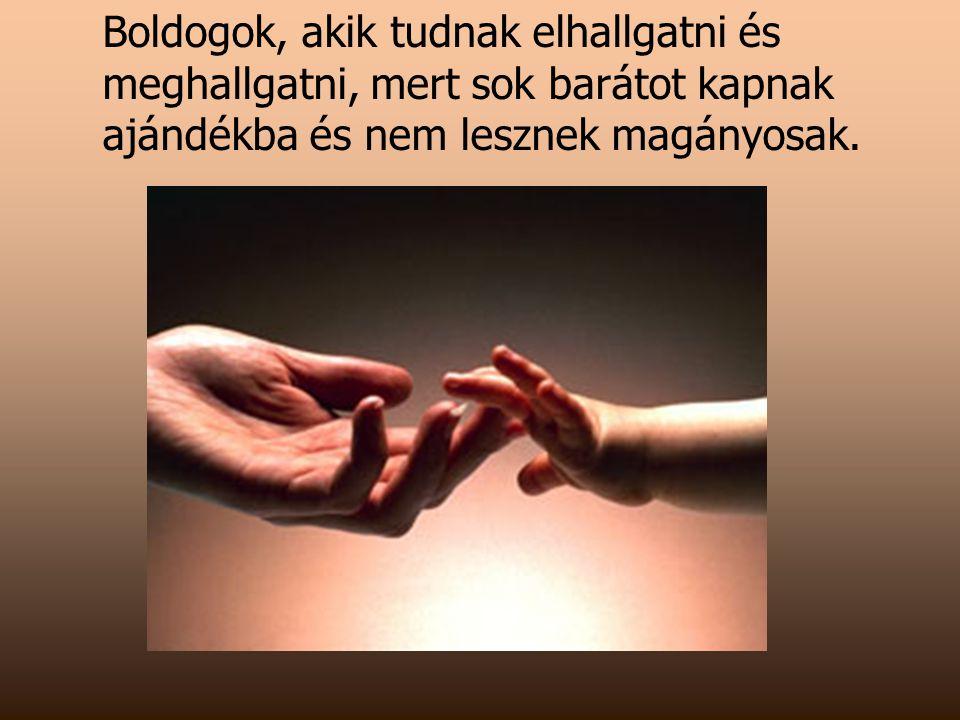 Boldogok, akik tudnak elhallgatni és meghallgatni, mert sok barátot kapnak ajándékba és nem lesznek magányosak.