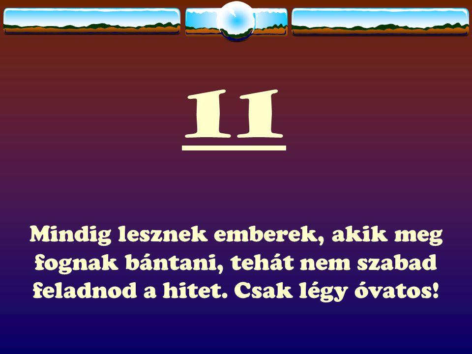 11 Mindig lesznek emberek, akik meg fognak bántani, tehát nem szabad feladnod a hitet. Csak légy óvatos!