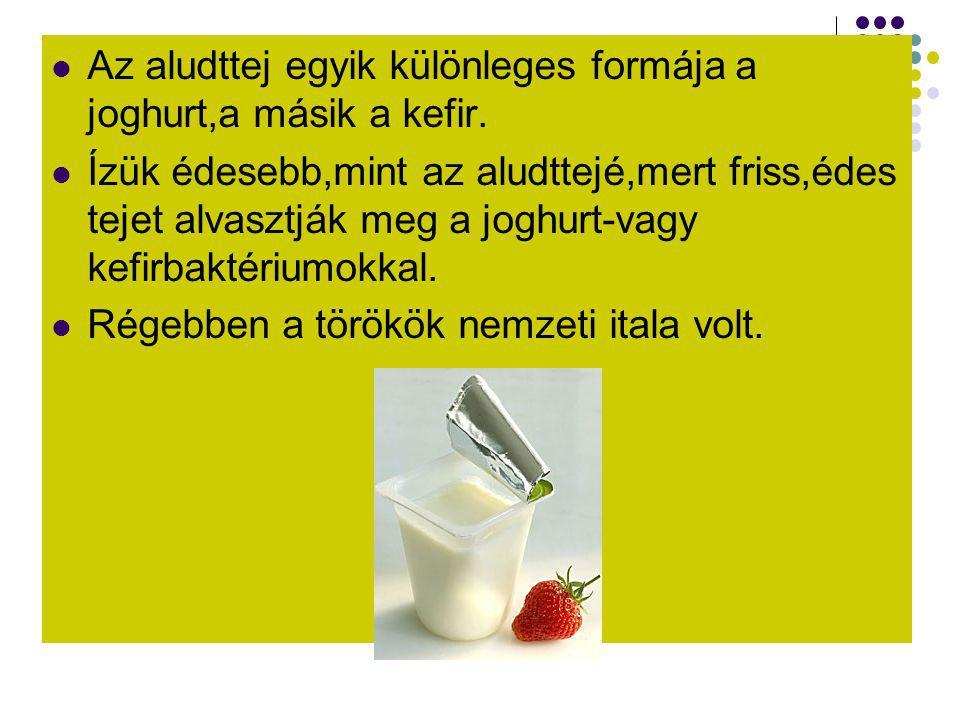  Az aludttej egyik különleges formája a joghurt,a másik a kefir.  Ízük édesebb,mint az aludttejé,mert friss,édes tejet alvasztják meg a joghurt-vagy