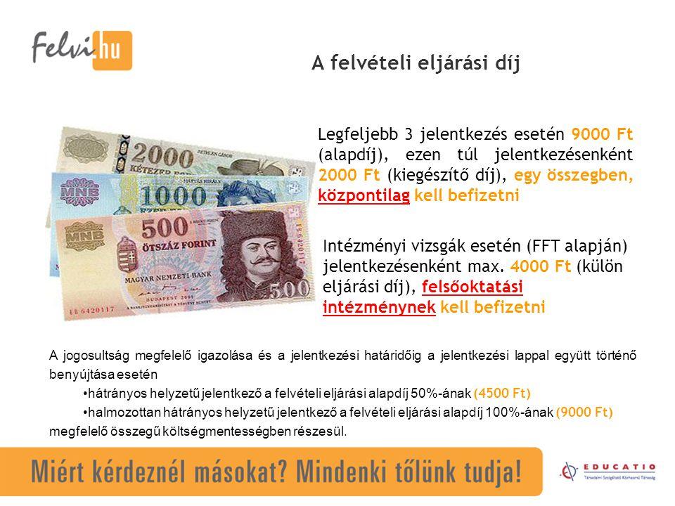 A felvételi eljárási díj Legfeljebb 3 jelentkezés esetén 9000 Ft (alapdíj), ezen túl jelentkezésenként 2000 Ft (kiegészítő díj), egy összegben, közpon