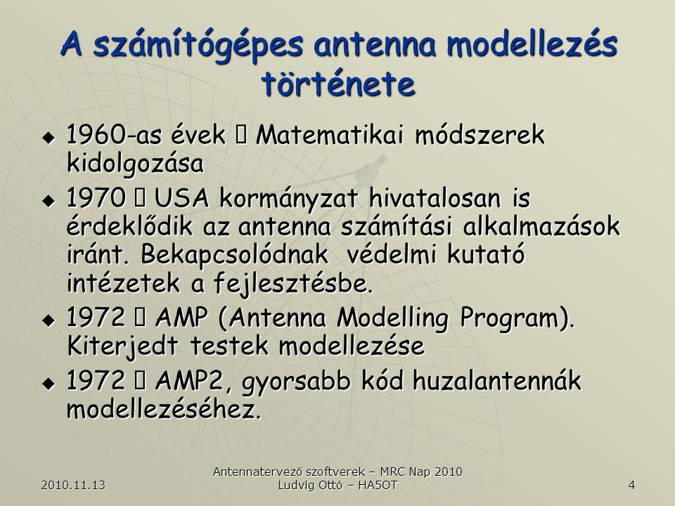 2010.11.13 Antennatervező szoftverek – MRC Nap 2010 Ludvig Ottó – HA5OT 5 A számítógépes antenna modellezés története  1977  AMP  NEC (Numerical Electromagnetic Code) keretrendszer  MoM (Method of Momnet)  1980  NEC2: Alkalmas huzalantennák pontos modellezésére szabad térben, véges vezetőképességű és valóságos talaj közelében (Sommerfield-Norton).