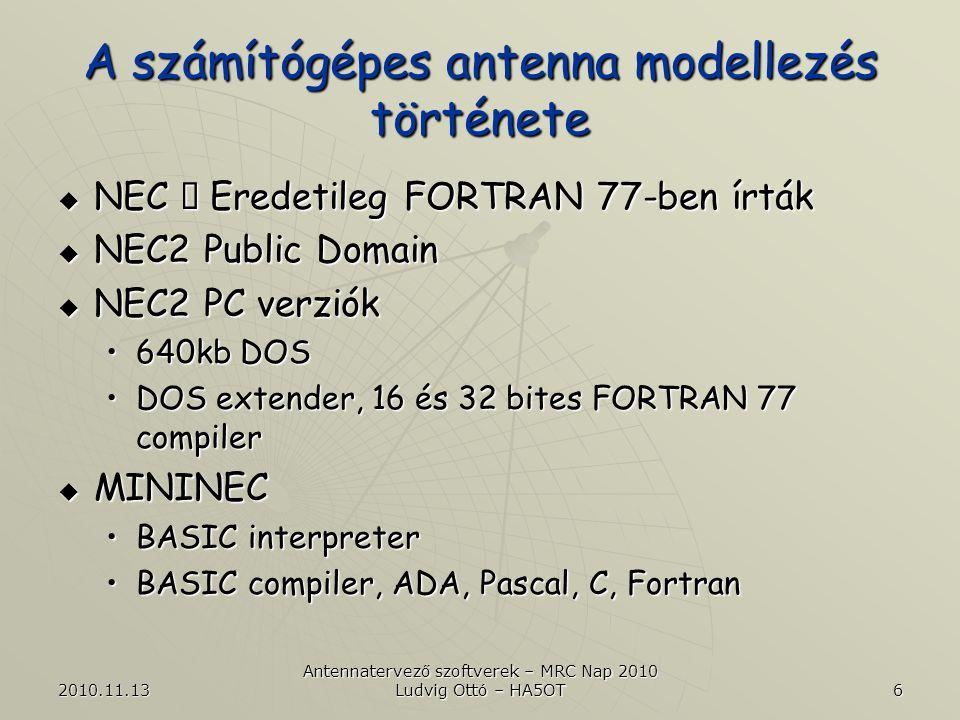 2010.11.13 Antennatervező szoftverek – MRC Nap 2010 Ludvig Ottó – HA5OT 6 A számítógépes antenna modellezés története  NEC  Eredetileg FORTRAN 77-ben írták  NEC2 Public Domain  NEC2 PC verziók •640kb DOS •DOS extender, 16 és 32 bites FORTRAN 77 compiler  MININEC •BASIC interpreter •BASIC compiler, ADA, Pascal, C, Fortran