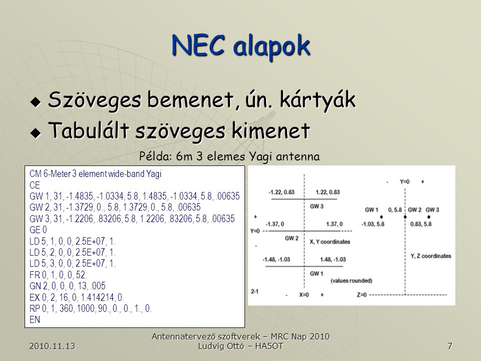 2010.11.13 Antennatervező szoftverek – MRC Nap 2010 Ludvig Ottó – HA5OT 8 NEC alapok  CM: Comment (megjegyzés)  CE: Comment End (megjegyzés vége)  GW: Geometry of Wire (a vezeték geometriai adatai)  GE: Geometry End (a geometriai adatblokk vége)  LD: Load (terhelés, elosztott, vagy koncentrált; itt az antenna elem vezetőképessége) Példa: 6m 3 elemes Yagi antenna CM 6-Meter 3 element wide-band Yagi CE GW 1, 31, -1.4835, -1.0334, 5.8, 1.4835, -1.0334, 5.8,.00635 GW 2, 31, -1.3729, 0., 5.8, 1.3729, 0., 5.8,.00635 GW 3, 31, -1.2206,.83206, 5.8, 1.2206,.83206, 5.8,.00635 GE 0 LD 5, 1, 0, 0, 2.5E+07, 1.