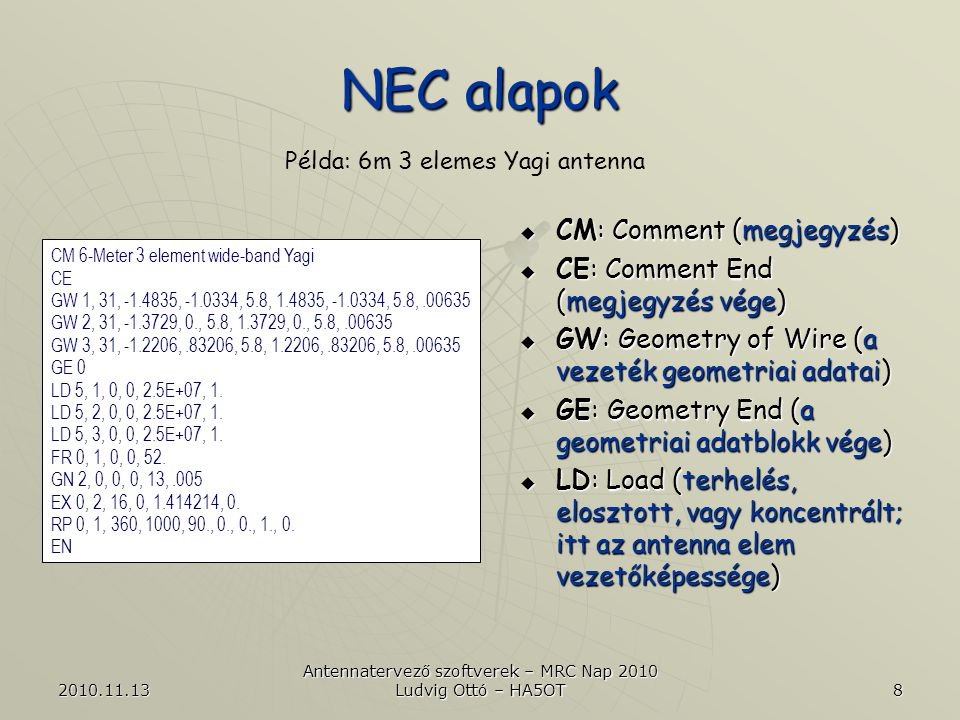 """2010.11.13 Antennatervező szoftverek – MRC Nap 2010 Ludvig Ottó – HA5OT 9 NEC alapok  FR: Frequency (frekvencia)  GN: Ground (a föld paraméterei)  EX: Excitation (gerjesztés, a jelforrás paraméterei, csúcsérték)  RP: Radiation Pattern (meghatározza, hogy milyen adatokat szolgáltasson a NEC)  EN: End (a NEC """"kártya vége) Példa: 6m 3 elemes Yagi antenna CM 6-Meter 3 element wide-band Yagi CE GW 1, 31, -1.4835, -1.0334, 5.8, 1.4835, -1.0334, 5.8,.00635 GW 2, 31, -1.3729, 0., 5.8, 1.3729, 0., 5.8,.00635 GW 3, 31, -1.2206,.83206, 5.8, 1.2206,.83206, 5.8,.00635 GE 0 LD 5, 1, 0, 0, 2.5E+07, 1."""