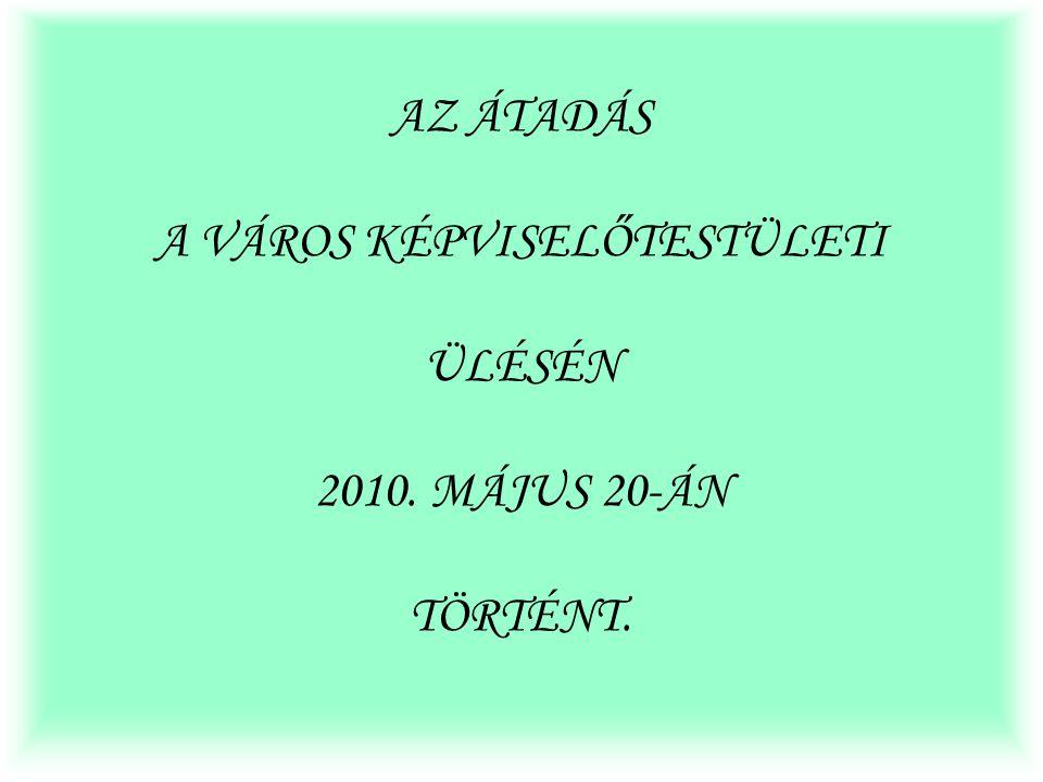 AZ ÁTADÁS A VÁROS KÉPVISELŐTESTÜLETI ÜLÉSÉN 2010. MÁJUS 20-ÁN TÖRTÉNT.