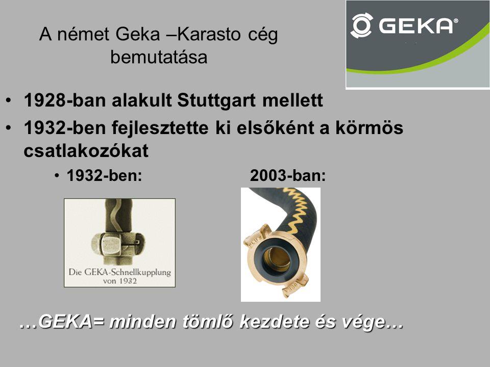 A német Geka –Karasto cég bemutatása •1928-ban alakult Stuttgart mellett •1932-ben fejlesztette ki elsőként a körmös csatlakozókat •1932-ben:2003-ban: …GEKA= minden tömlő kezdete és vége…