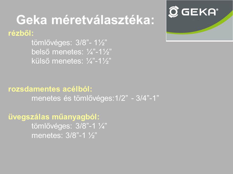 Geka méretválasztéka: rézből: tömlővéges: 3/8 - 1½ belső menetes: ¼ -1½ külső menetes: ¼ -1½ rozsdamentes acélból: menetes és tömlővéges:1/2 - 3/4 -1 üvegszálas műanyagból: tömlővéges: 3/8 -1 ¼ menetes: 3/8 -1 ½