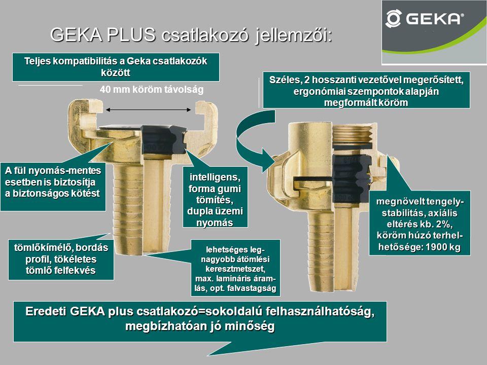 GEKA PLUS csatlakozó jellemzői: 40 mm köröm távolság A fül nyomás-mentes esetben is biztosítja a biztonságos kötést Széles, 2 hosszanti vezetővel megerősített, ergonómiai szempontok alapján megformált köröm Teljes kompatibilitás a Geka csatlakozók között intelligens, forma gumi tömítés, dupla üzemi nyomás tömlőkímélő, bordás profil, tökéletes tömlő felfekvés lehetséges leg- nagyobb átömlési keresztmetszet, max.