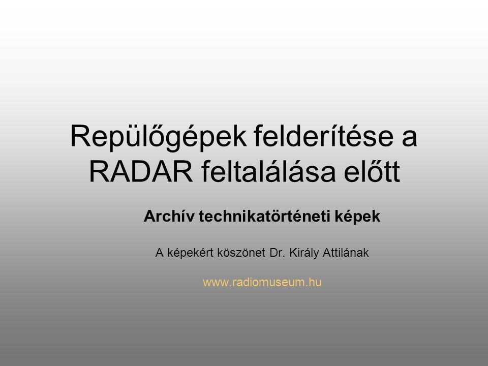 Repülőgépek felderítése a RADAR feltalálása előtt Archív technikatörténeti képek A képekért köszönet Dr. Király Attilának www.radiomuseum.hu
