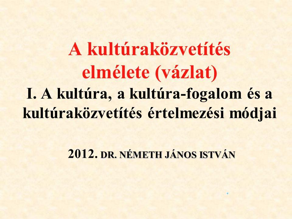 A kultúraközvetítés elmélete (vázlat) I. A kultúra, a kultúra-fogalom és a kultúraközvetítés értelmezési módjai 2012. D DD DR. NÉMETH JÁNOS ISTVÁN