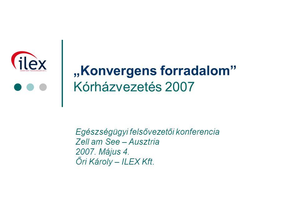 """1 """"Konvergens forradalom"""" Kórházvezetés 2007 Egészségügyi felsővezetői konferencia Zell am See – Ausztria 2007. Május 4. Őri Károly – ILEX Kft."""