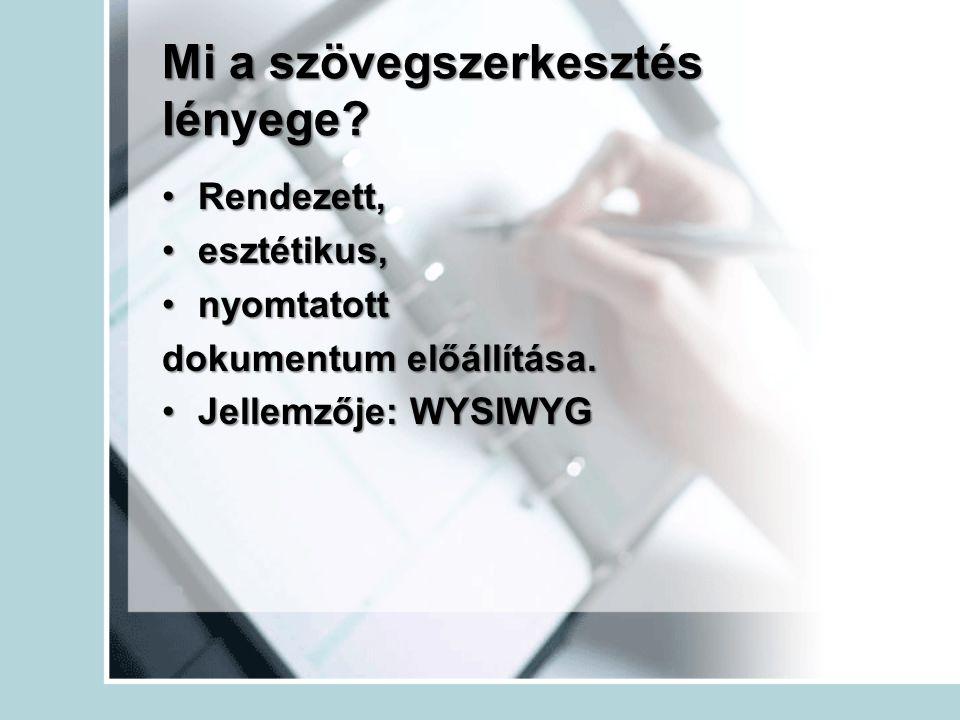 Mi a szövegszerkesztés lényege? •Rendezett, •esztétikus, •nyomtatott dokumentum előállítása. •Jellemzője: WYSIWYG