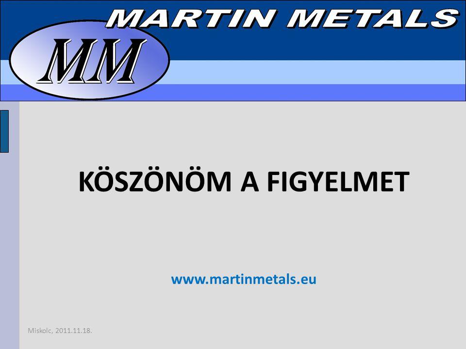 Miskolc, 2011.11.18. KÖSZÖNÖM A FIGYELMET www.martinmetals.eu