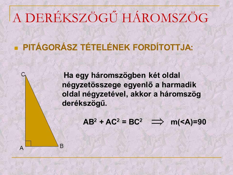 A DERÉKSZÖGŰ HÁROMSZÖG  PITÁGORÁSZ TÉTELÉNEK FORDÍTOTTJA: A B C Ha egy háromszögben két oldal négyzetösszege egyenlő a harmadik oldal négyzetével, ak