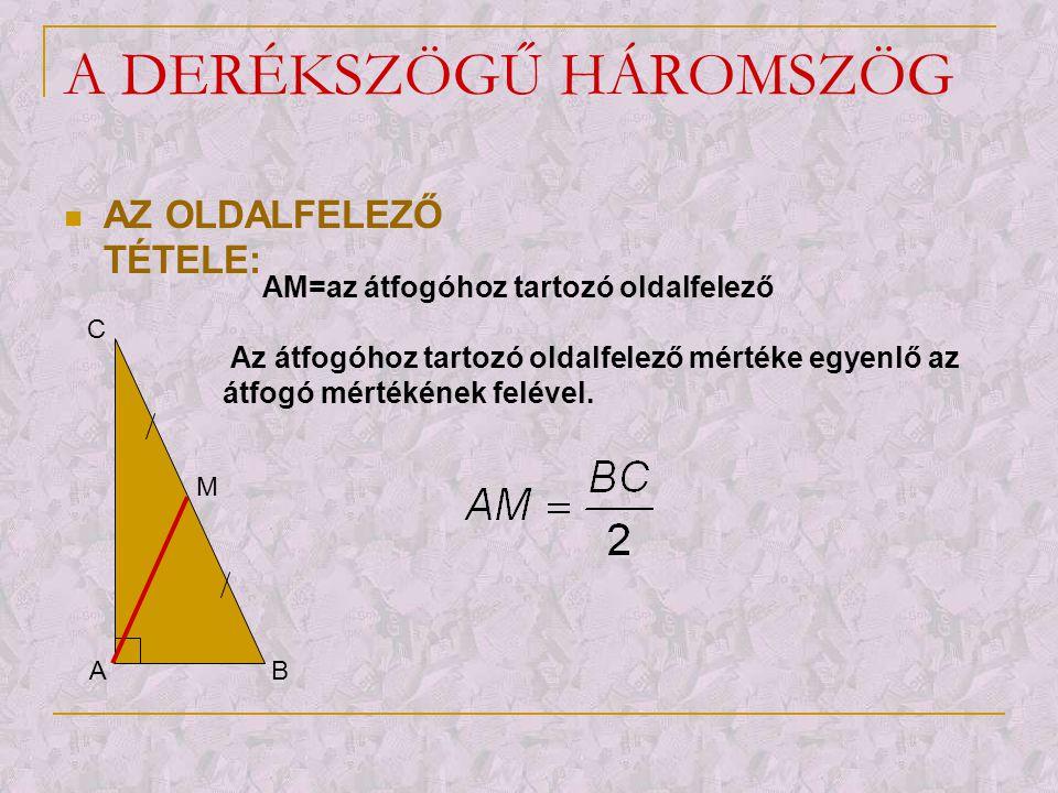 A DERÉKSZÖGŰ HÁROMSZÖG  A 30°-OS SZÖG TÉTELE: A B C 30 0 60 0 m(<C)=30 0 ; m(<B)=60 0 ; m(<A)=90 0 A 30°-os szöggel szemben fekvő befogó mértéke gyenlő az átfogó mértékének felével.