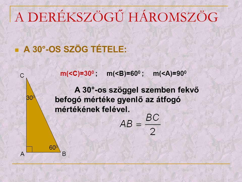 A DERÉKSZÖGŰ HÁROMSZÖG  A 30°-OS SZÖG TÉTELE: A B C 30 0 60 0 m(<C)=30 0 ; m(<B)=60 0 ; m(<A)=90 0 A 30°-os szöggel szemben fekvő befogó mértéke gyen