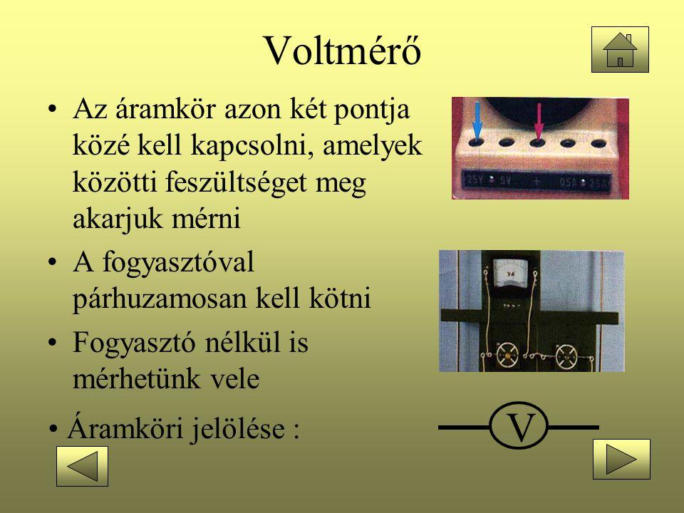 Voltmérő •Az áramkör azon két pontja közé kell kapcsolni, amelyek közötti feszültséget meg akarjuk mérni •A fogyasztóval párhuzamosan kell kötni •Fogy