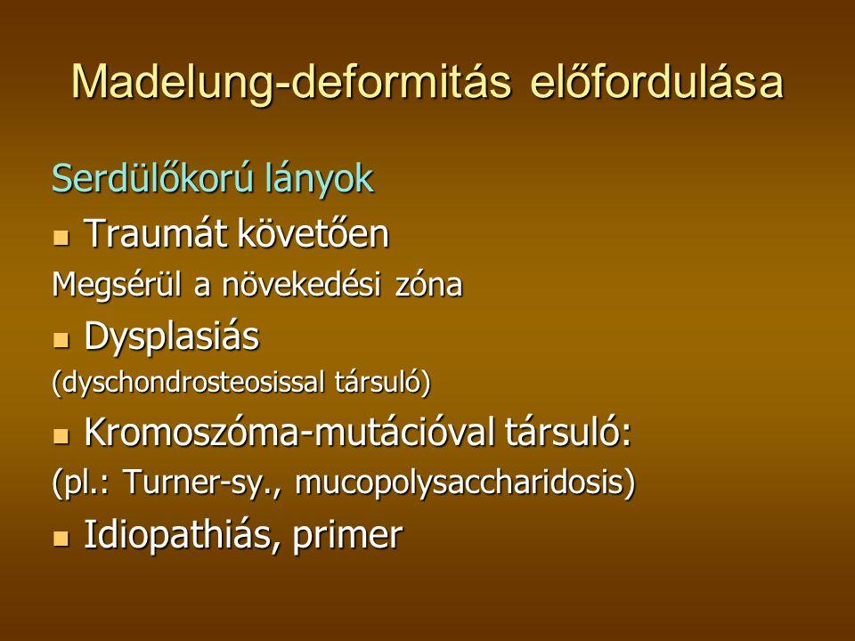 Madelung-deformitás előfordulása Serdülőkorú lányok  Traumát követően Megsérül a növekedési zóna  Dysplasiás (dyschondrosteosissal társuló)  Kromoszóma-mutációval társuló: (pl.: Turner-sy., mucopolysaccharidosis)  Idiopathiás, primer