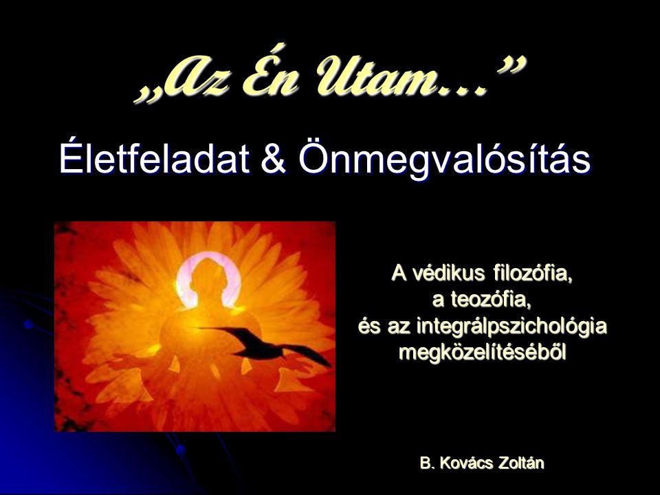 """""""Az Én Utam…"""" Életfeladat & Önmegvalósítás A védikus filozófia, a teozófia, és az integrálpszichológia megközelítéséből B. Kovács Zoltán"""