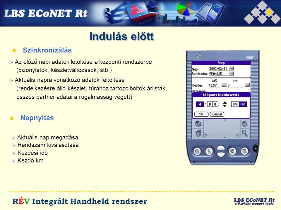 RÉV Integrált Handheld rendszer Indulás előtt n Szinkronizálás n Napnyitás  Az előző napi adatok letöltése a központi rendszerbe (bizonylatok, készletváltozások, stb.)  Aktuális napra vonatkozó adatok feltöltése (rendelkezésre álló készlet, túrához tartozó boltok,árlisták, összes partner adatai a rugalmasság végett)  Aktuális nap megadása  Rendszám kiválasztása  Kezdési idő  Kezdő km