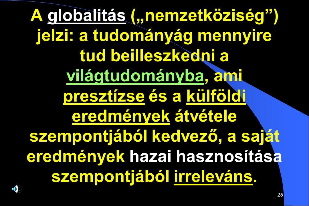 """26 A globalitás (""""nemzetköziség ) jelzi: a tudományág mennyire tud beilleszkedni a világtudományba, ami presztízse és a külföldi eredmények átvétele szempontjából kedvező, a saját eredmények hazai hasznosítása szempontjából irreleváns."""