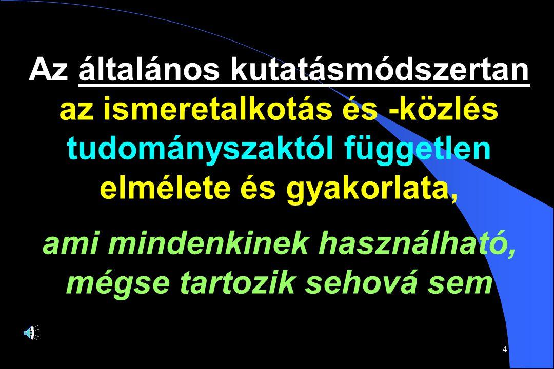 4 Az általános kutatásmódszertan az ismeretalkotás és -közlés tudományszaktól független elmélete és gyakorlata, ami mindenkinek használható, mégse tartozik sehová sem