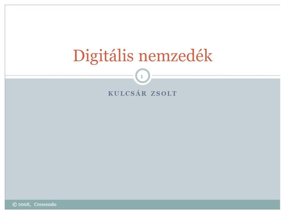 Digitális nemzedék KULCSÁR ZSOLT 1 © 2008, Crescendo