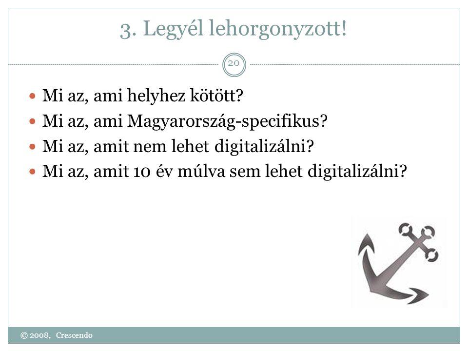 3. Legyél lehorgonyzott!  Mi az, ami helyhez kötött?  Mi az, ami Magyarország-specifikus?  Mi az, amit nem lehet digitalizálni?  Mi az, amit 10 év
