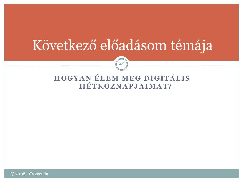 Következő előadásom témája HOGYAN ÉLEM MEG DIGITÁLIS HÉTKÖZNAPJAIMAT? © 2008, Crescendo 24