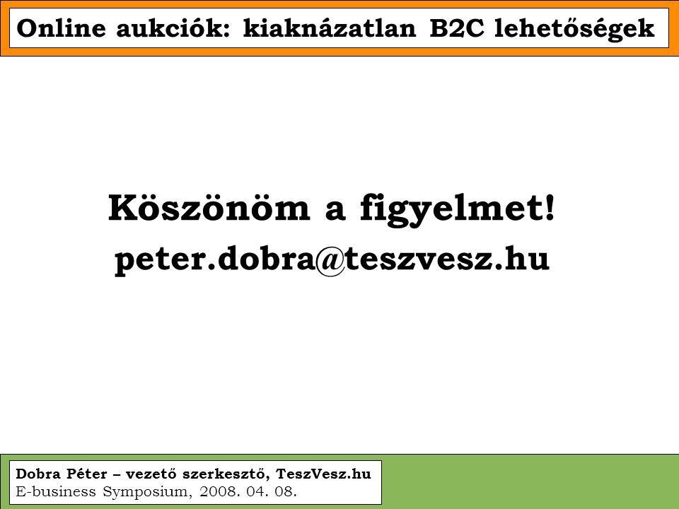 Dobra Péter – vezető szerkesztő, TeszVesz.hu E-business Symposium, 2008. 04. 08. Online aukciók: kiaknázatlan B2C lehetőségek Köszönöm a figyelmet! pe