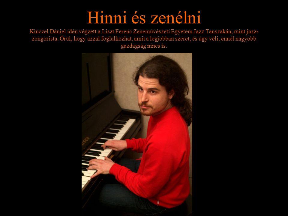 Hinni és zenélni Kinczel Dániel idén végzett a Liszt Ferenc Zeneművészeti Egyetem Jazz Tanszakán, mint jazz- zongorista. Örül, hogy azzal foglalkozhat