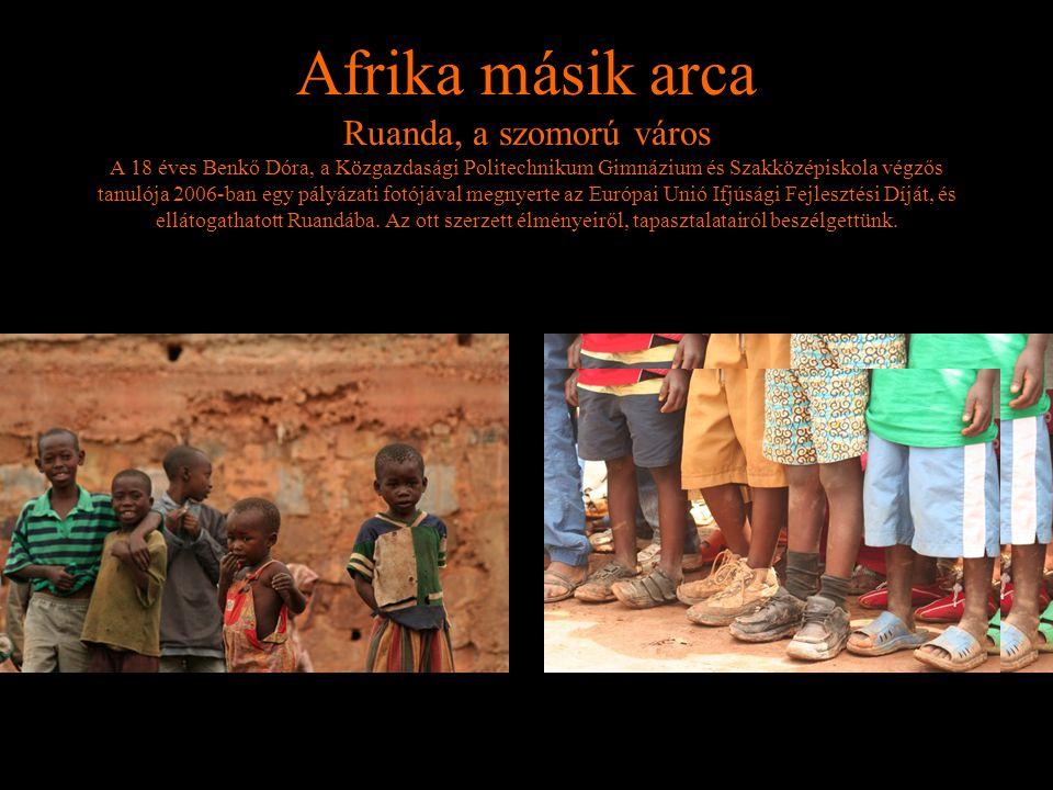 Afrika másik arca Ruanda, a szomorú város A 18 éves Benkő Dóra, a Közgazdasági Politechnikum Gimnázium és Szakközépiskola végzős tanulója 2006-ban egy