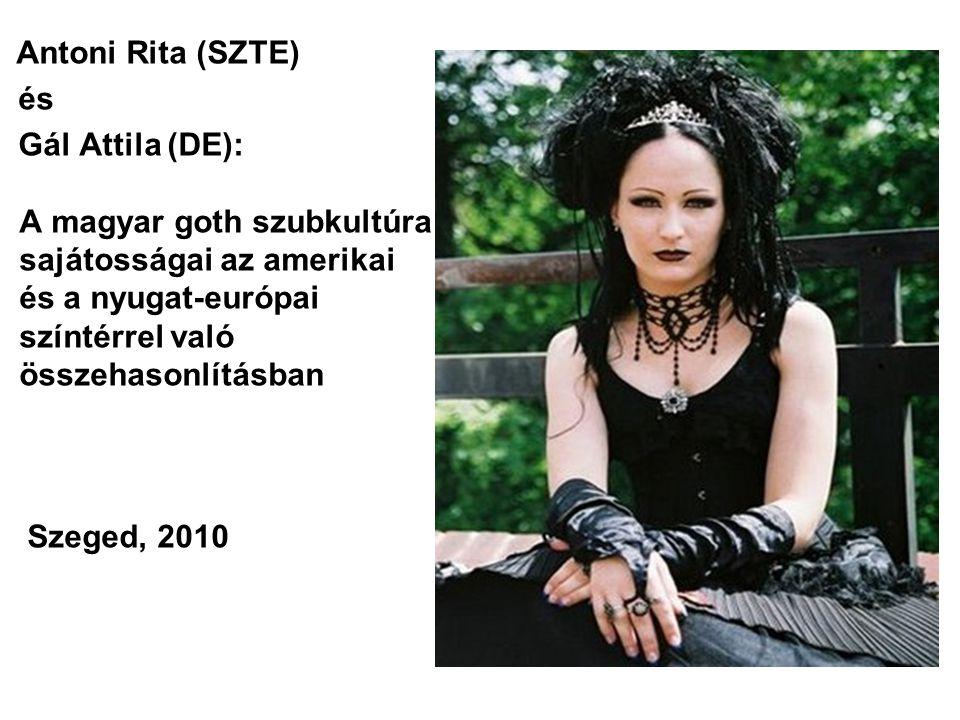 Antoni Rita (SZTE) és Gál Attila (DE): A magyar goth szubkultúra sajátosságai az amerikai és a nyugat-európai színtérrel való összehasonlításban Szeged, 2010