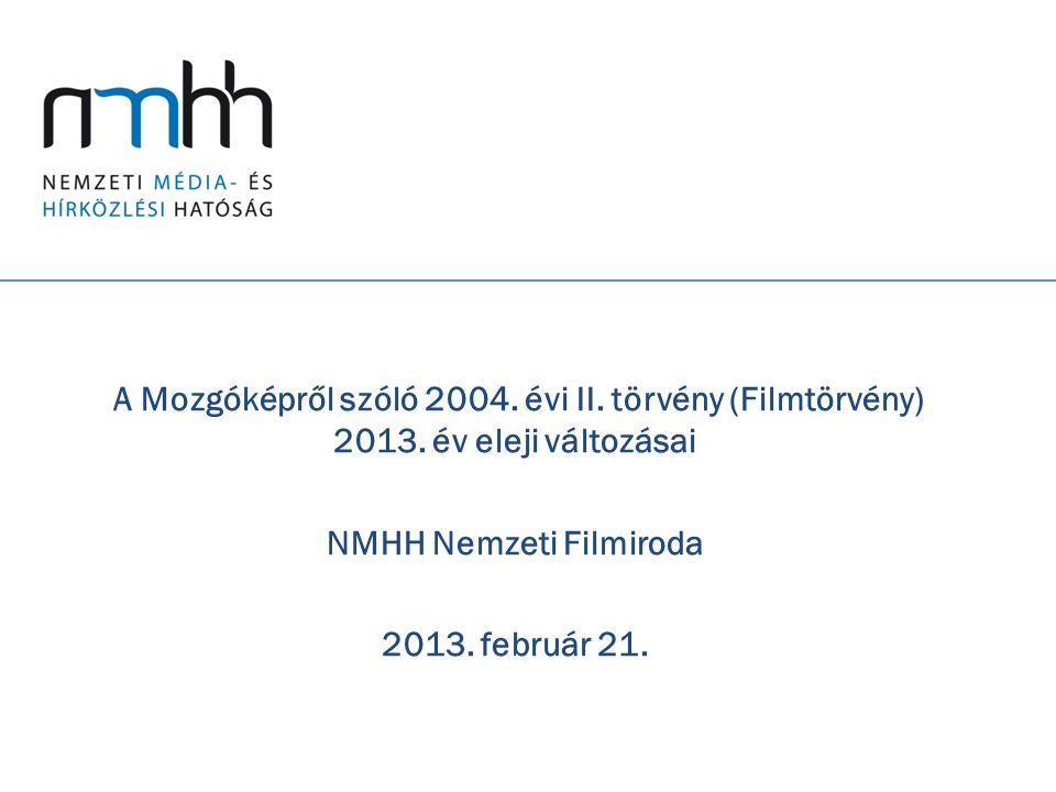 A Mozgóképről szóló 2004. évi II. törvény (Filmtörvény) 2013. év eleji változásai NMHH Nemzeti Filmiroda 2013. február 21.