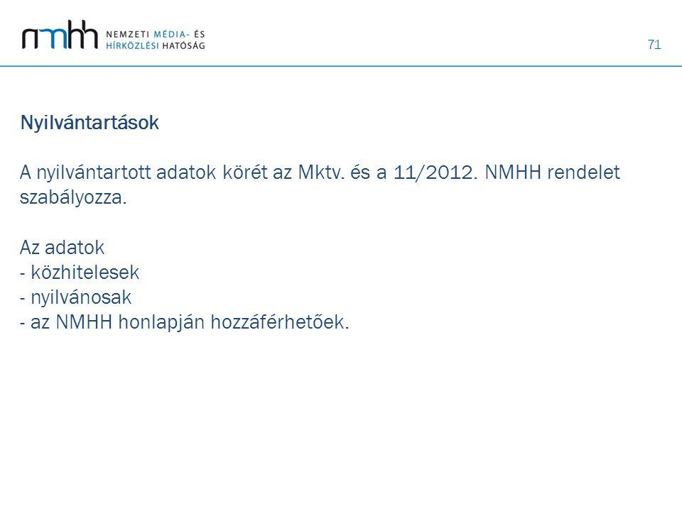 71 Nyilvántartások A nyilvántartott adatok körét az Mktv. és a 11/2012. NMHH rendelet szabályozza. Az adatok - közhitelesek - nyilvánosak - az NMHH ho