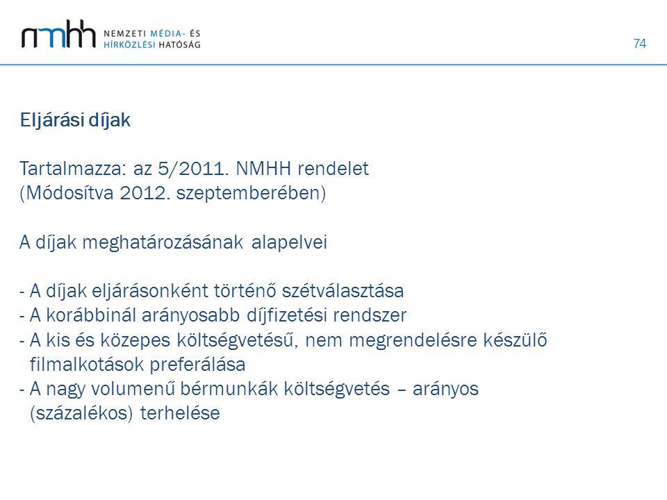 74 Eljárási díjak Tartalmazza: az 5/2011. NMHH rendelet (Módosítva 2012. szeptemberében) A díjak meghatározásának alapelvei - A díjak eljárásonként tö
