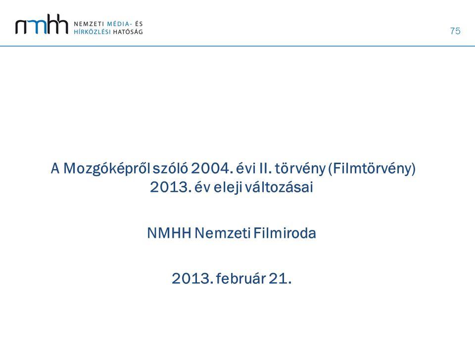 75 A Mozgóképről szóló 2004. évi II. törvény (Filmtörvény) 2013. év eleji változásai NMHH Nemzeti Filmiroda 2013. február 21.