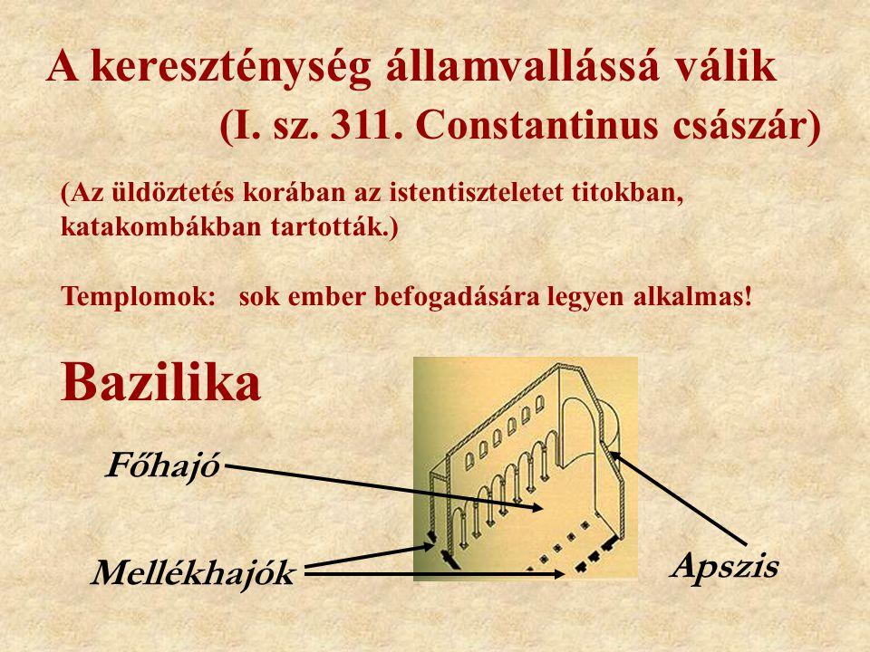 A kereszténység államvallássá válik (I. sz. 311. Constantinus császár) Bazilika Főhajó Mellékhajók Apszis (Az üldöztetés korában az istentiszteletet t