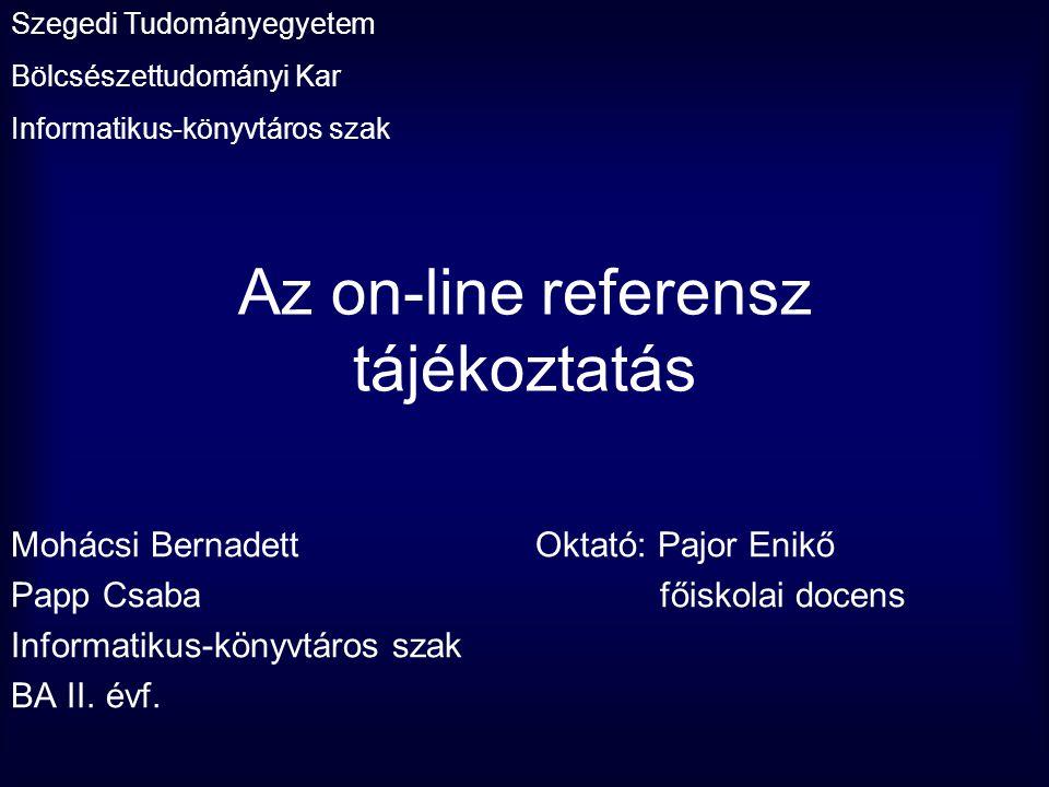Az on-line referensz tájékoztatás Mohácsi BernadettOktató: Pajor Enikő Papp Csaba főiskolai docens Informatikus-könyvtáros szak BA II. évf. Szegedi Tu