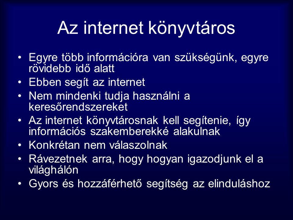 Az internet könyvtáros •Egyre több információra van szükségünk, egyre rövidebb idő alatt •Ebben segít az internet •Nem mindenki tudja használni a kere