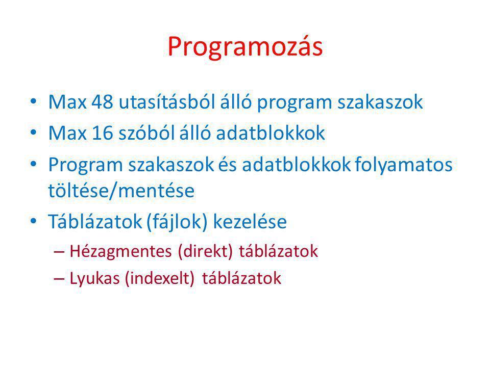 Programozás • Max 48 utasításból álló program szakaszok • Max 16 szóból álló adatblokkok • Program szakaszok és adatblokkok folyamatos töltése/mentése • Táblázatok (fájlok) kezelése – Hézagmentes (direkt) táblázatok – Lyukas (indexelt) táblázatok