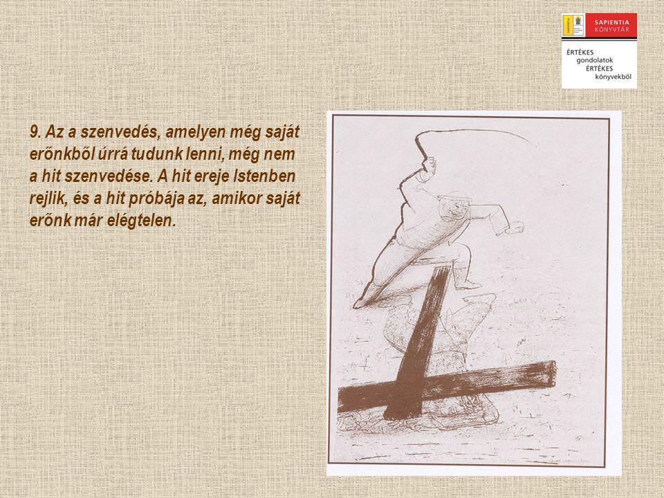 9. Az a szenvedés, amelyen még saját erőnkből úrrá tudunk lenni, még nem a hit szenvedése.