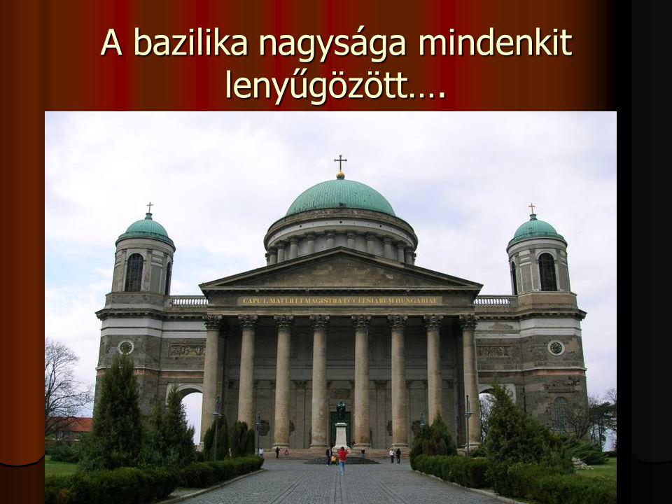A bazilika nagysága mindenkit lenyűgözött….