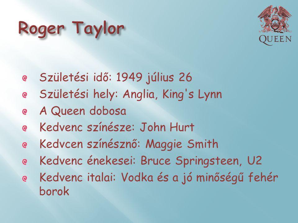 Születési idő: 1949 július 26 Születési hely: Anglia, King's Lynn A Queen dobosa Kedvenc színésze: John Hurt Kedvcen színésznő: Maggie Smith Kedvenc é