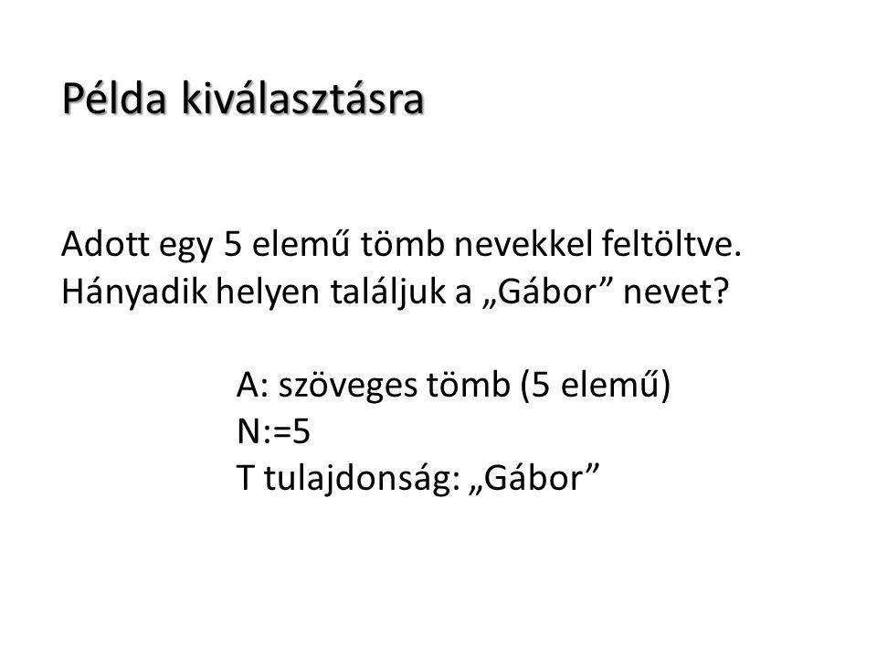 A() Sándor Péter István Gábor Tamás 1 N Kiválasztás (N,A,sorszam) i := 1 Ciklus amíg (A(i) nem T) i := i+1 Ciklus vége sorszam := i Eljárás vége i = 4