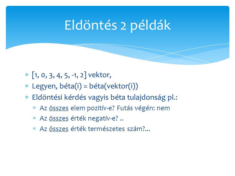  [1, 0, 3, 4, 5, -1, 2] vektor,  Legyen, béta(i) = béta(vektor(i))  Eldöntési kérdés vagyis béta tulajdonság pl.:  Az összes elem pozitív-e? Futás